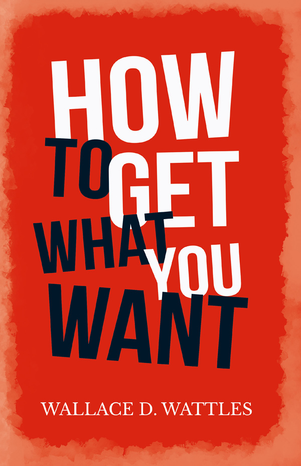 9781528716093 - How to Get What you Want  - WallaceD. Wattles