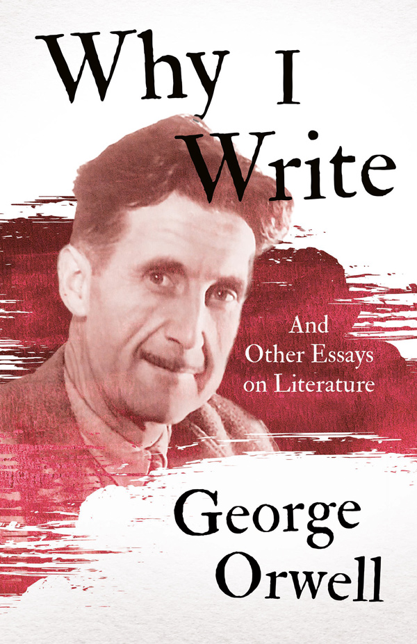 Why I Write – And Other Essays on Literature